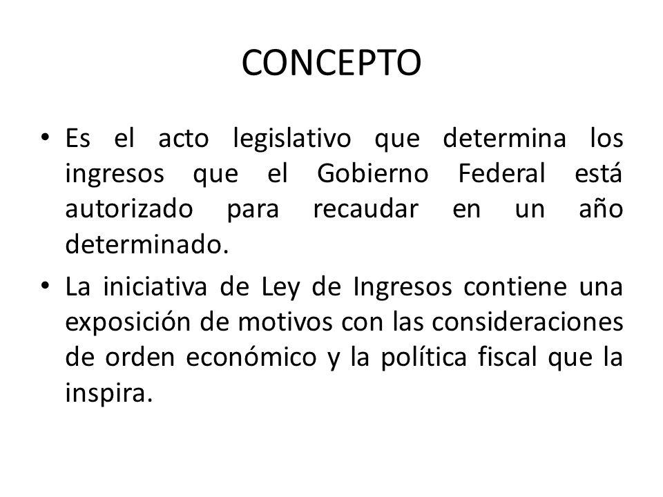 CONCEPTO Es el acto legislativo que determina los ingresos que el Gobierno Federal está autorizado para recaudar en un año determinado.