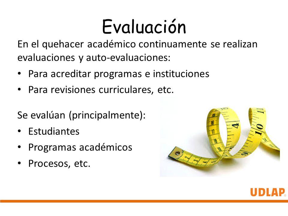 Evaluación En el quehacer académico continuamente se realizan evaluaciones y auto-evaluaciones: Para acreditar programas e instituciones.