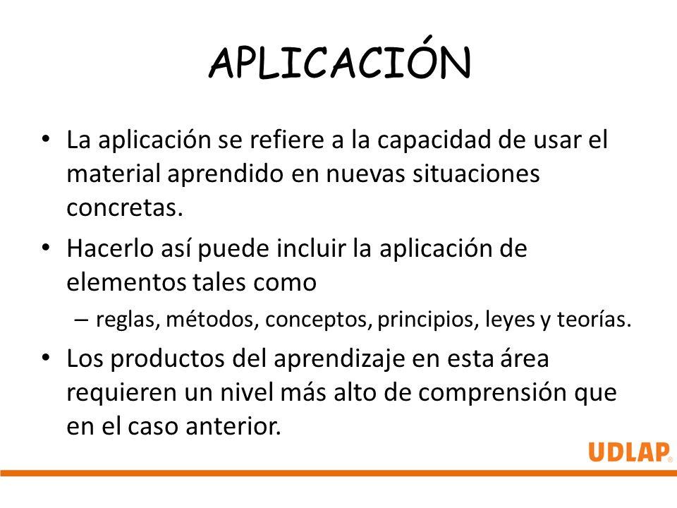 APLICACIÓN La aplicación se refiere a la capacidad de usar el material aprendido en nuevas situaciones concretas.