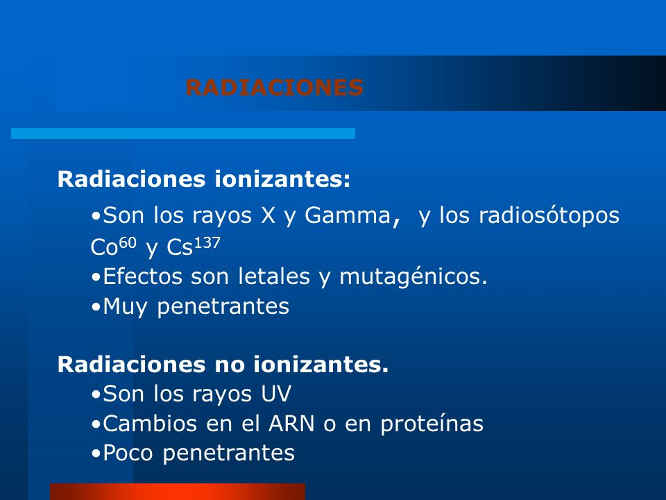 RADIACIONES Radiaciones ionizantes: Son los rayos X y Gamma, y los radiosótopos Co60 y Cs137. Efectos son letales y mutagénicos.