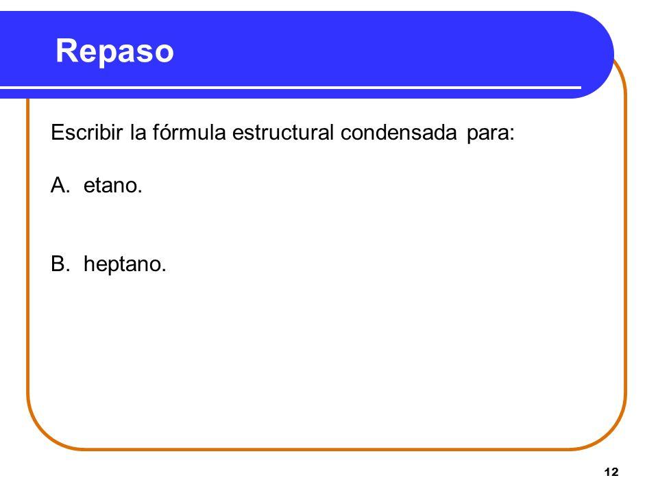 Repaso Escribir la fórmula estructural condensada para: A. etano.
