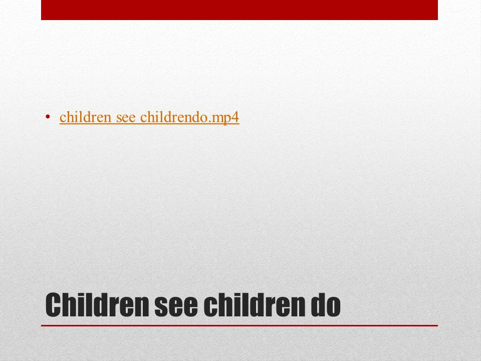 Children see children do