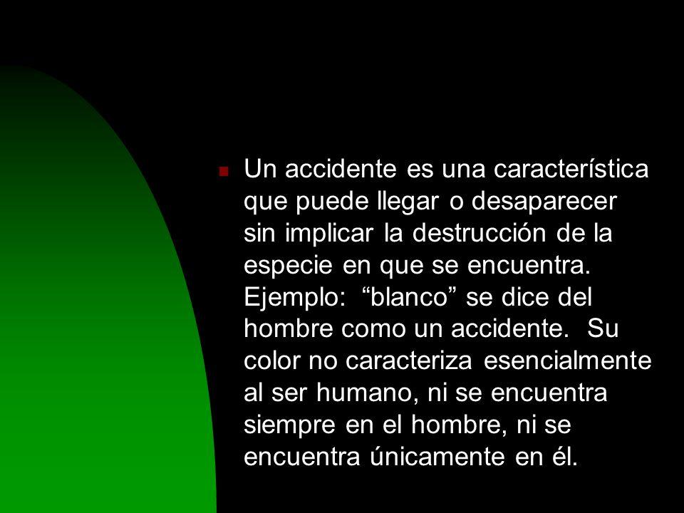 Un accidente es una característica que puede llegar o desaparecer sin implicar la destrucción de la especie en que se encuentra.