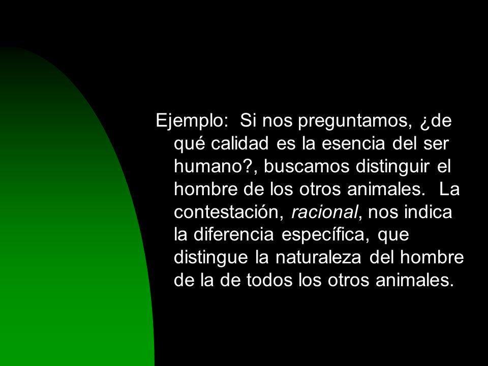Ejemplo: Si nos preguntamos, ¿de qué calidad es la esencia del ser humano , buscamos distinguir el hombre de los otros animales.