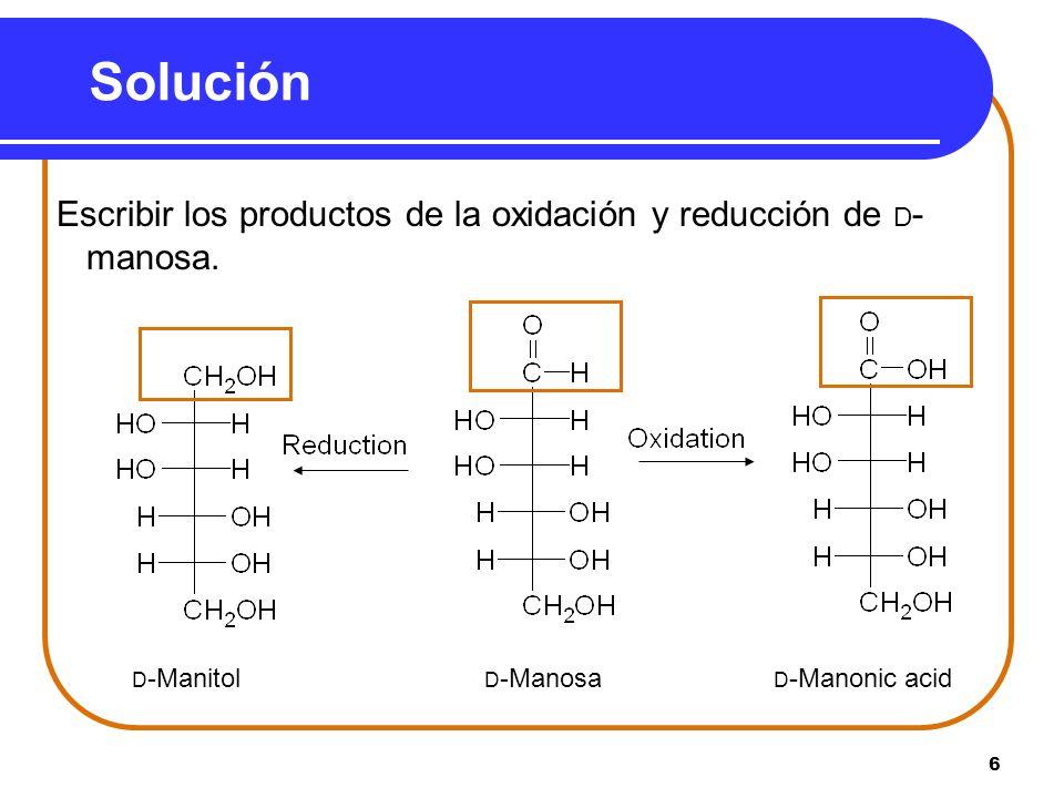 SoluciónEscribir los productos de la oxidación y reducción de D-manosa.