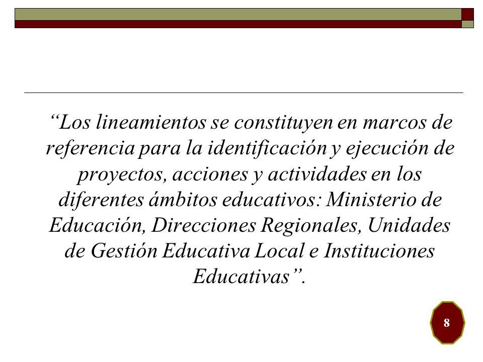 Los lineamientos se constituyen en marcos de referencia para la identificación y ejecución de proyectos, acciones y actividades en los diferentes ámbitos educativos: Ministerio de Educación, Direcciones Regionales, Unidades de Gestión Educativa Local e Instituciones Educativas .