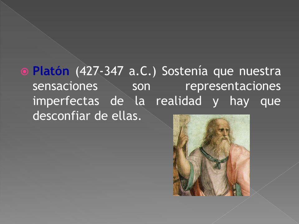 Platón (427-347 a.C.) Sostenía que nuestra sensaciones son representaciones imperfectas de la realidad y hay que desconfiar de ellas.