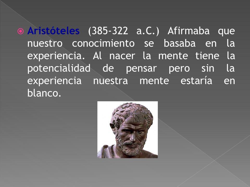 Aristóteles (385-322 a.C.) Afirmaba que nuestro conocimiento se basaba en la experiencia.