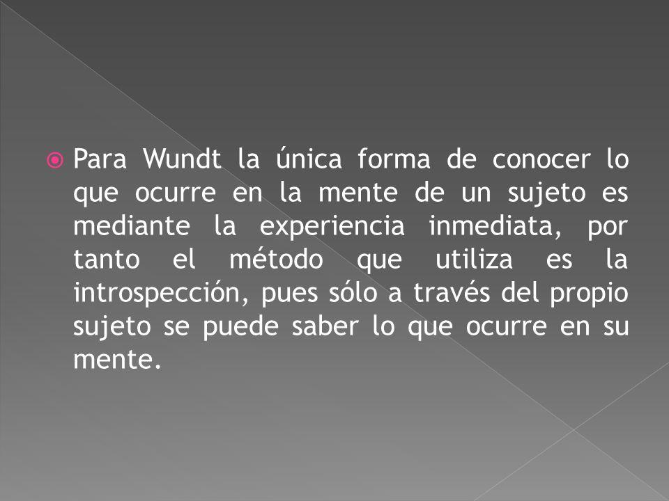 Para Wundt la única forma de conocer lo que ocurre en la mente de un sujeto es mediante la experiencia inmediata, por tanto el método que utiliza es la introspección, pues sólo a través del propio sujeto se puede saber lo que ocurre en su mente.