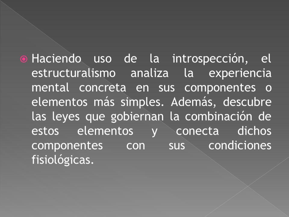 Haciendo uso de la introspección, el estructuralismo analiza la experiencia mental concreta en sus componentes o elementos más simples.