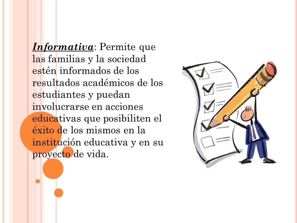Informativa: Permite que las familias y la sociedad estén informados de los resultados académicos de los estudiantes y puedan involucrarse en acciones educativas que posibiliten el éxito de los mismos en la institución educativa y en su proyecto de vida.