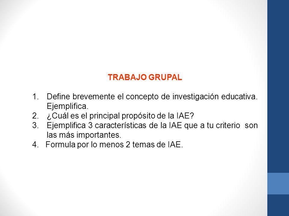 TRABAJO GRUPAL Define brevemente el concepto de investigación educativa. Ejemplifica. ¿Cuál es el principal propósito de la IAE