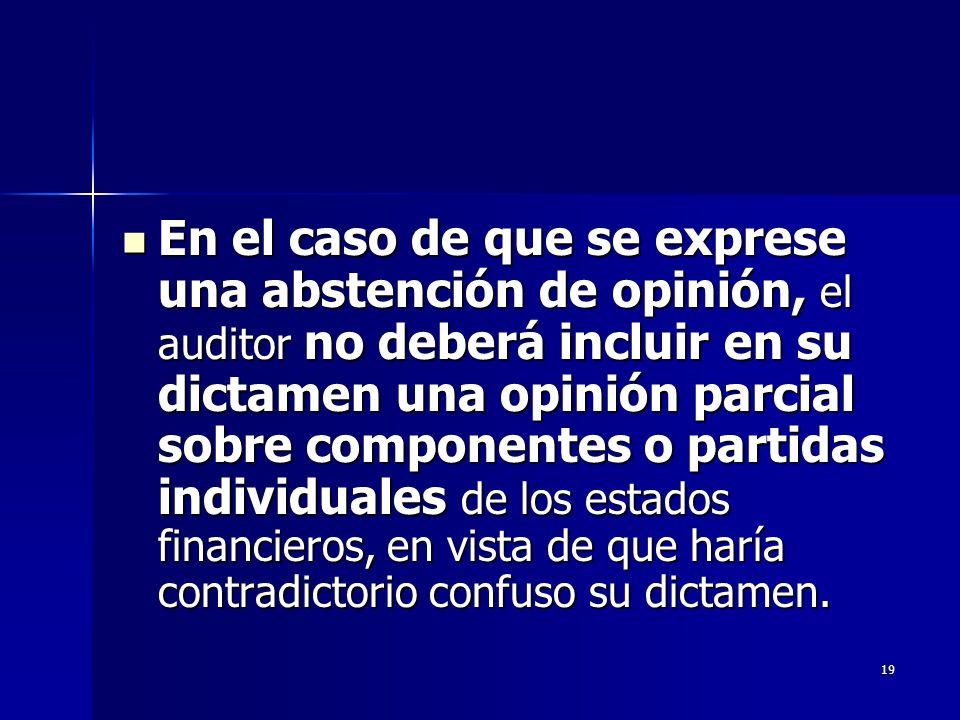 En el caso de que se exprese una abstención de opinión, el auditor no deberá incluir en su dictamen una opinión parcial sobre componentes o partidas individuales de los estados financieros, en vista de que haría contradictorio confuso su dictamen.