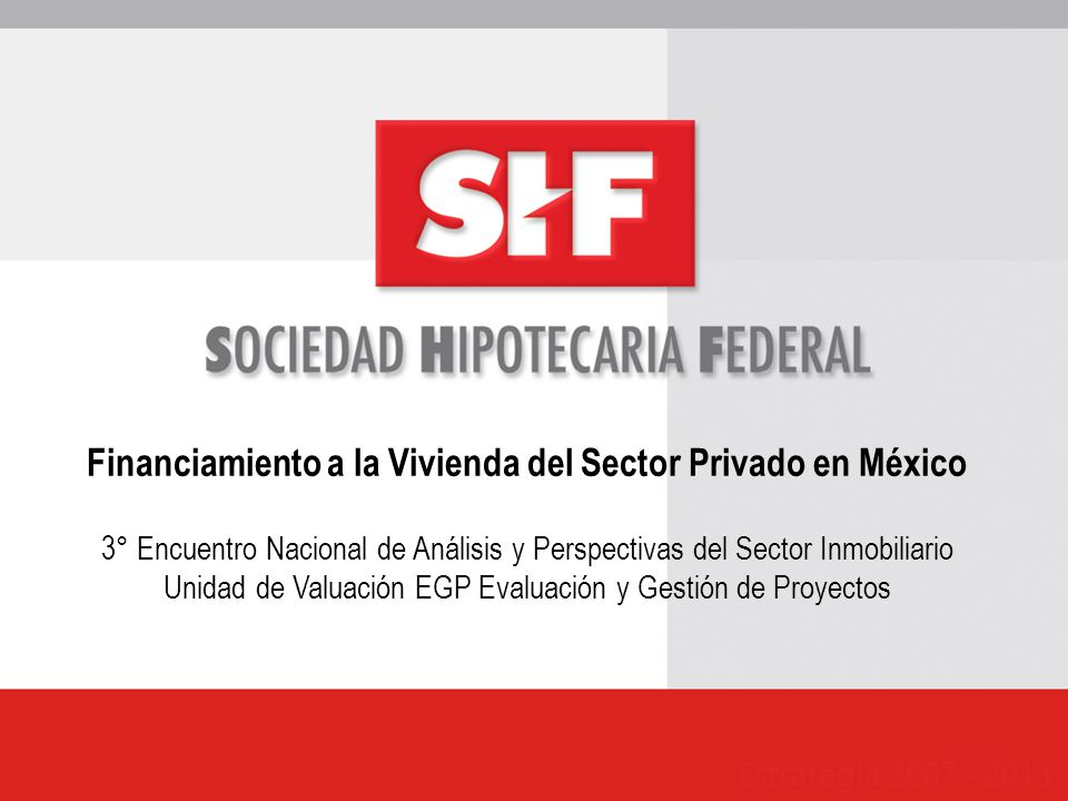 Financiamiento a la Vivienda del Sector Privado en México 3° Encuentro Nacional de Análisis y Perspectivas del Sector Inmobiliario Unidad de Valuación EGP Evaluación y Gestión de Proyectos