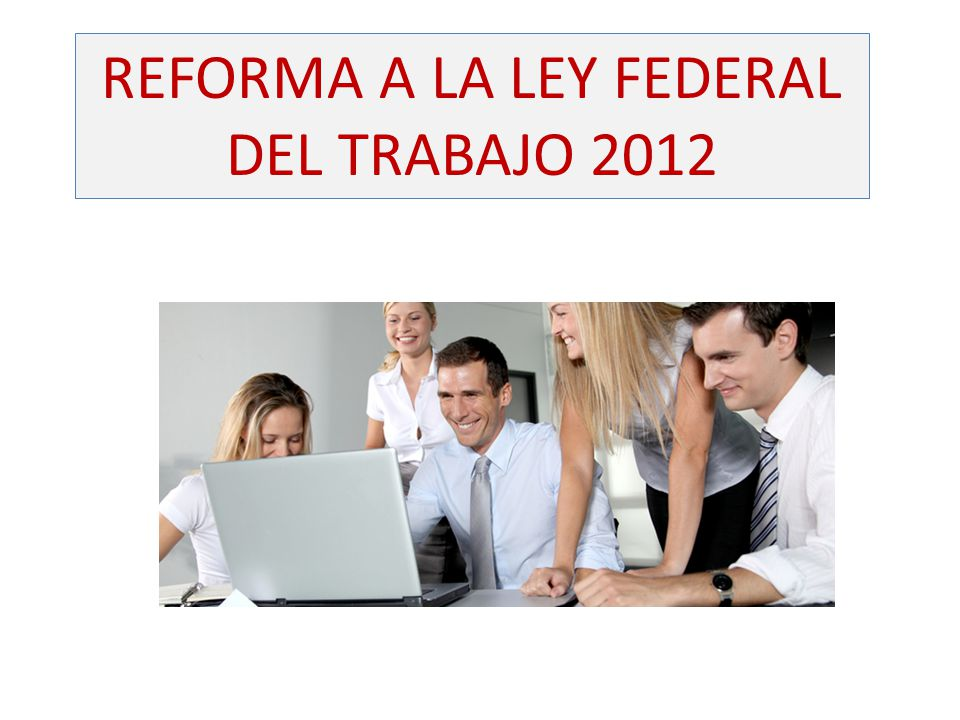 REFORMA A LA LEY FEDERAL DEL TRABAJO 2012