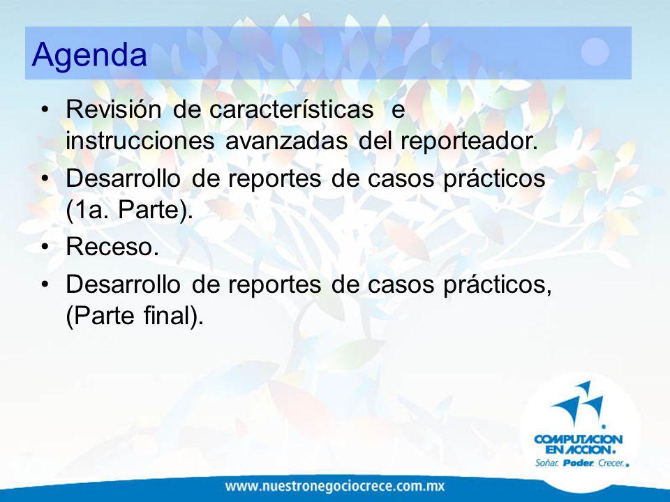 Agenda Revisión de características e instrucciones avanzadas del reporteador. Desarrollo de reportes de casos prácticos (1a. Parte).
