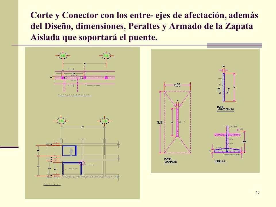 Corte y Conector con los entre- ejes de afectación, además del Diseño, dimensiones, Peraltes y Armado de la Zapata Aislada que soportará el puente.