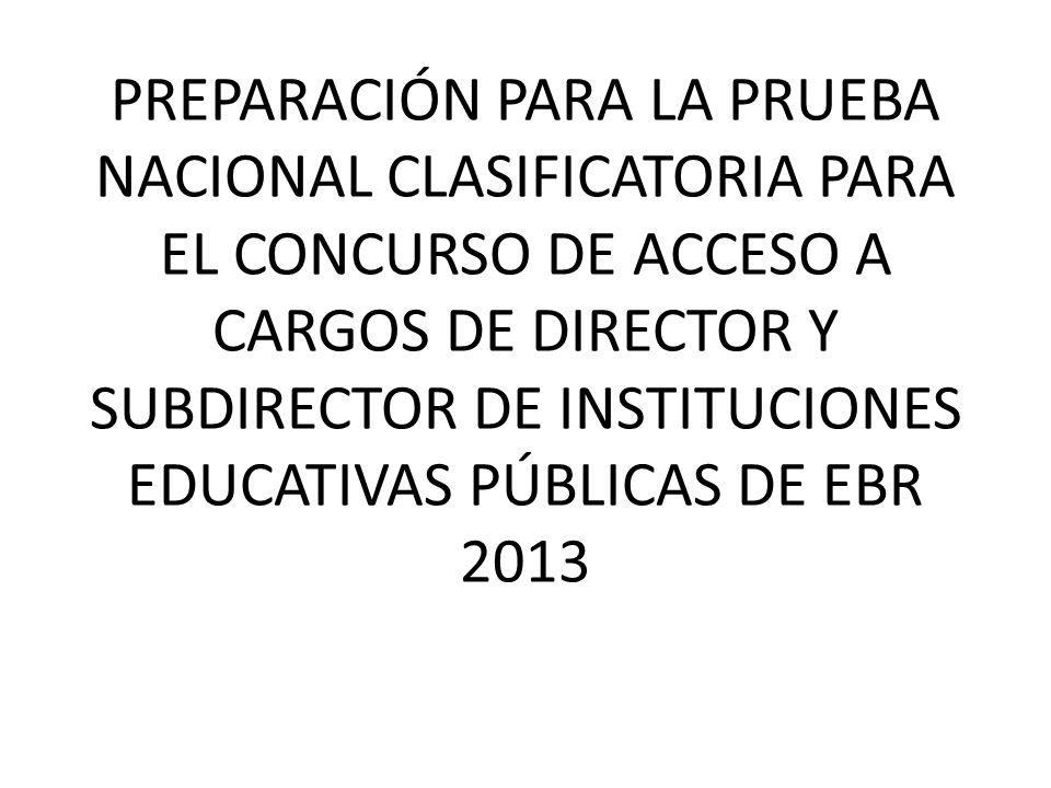 PREPARACIÓN PARA LA PRUEBA NACIONAL CLASIFICATORIA PARA EL CONCURSO DE ACCESO A CARGOS DE DIRECTOR Y SUBDIRECTOR DE INSTITUCIONES EDUCATIVAS PÚBLICAS DE EBR 2013