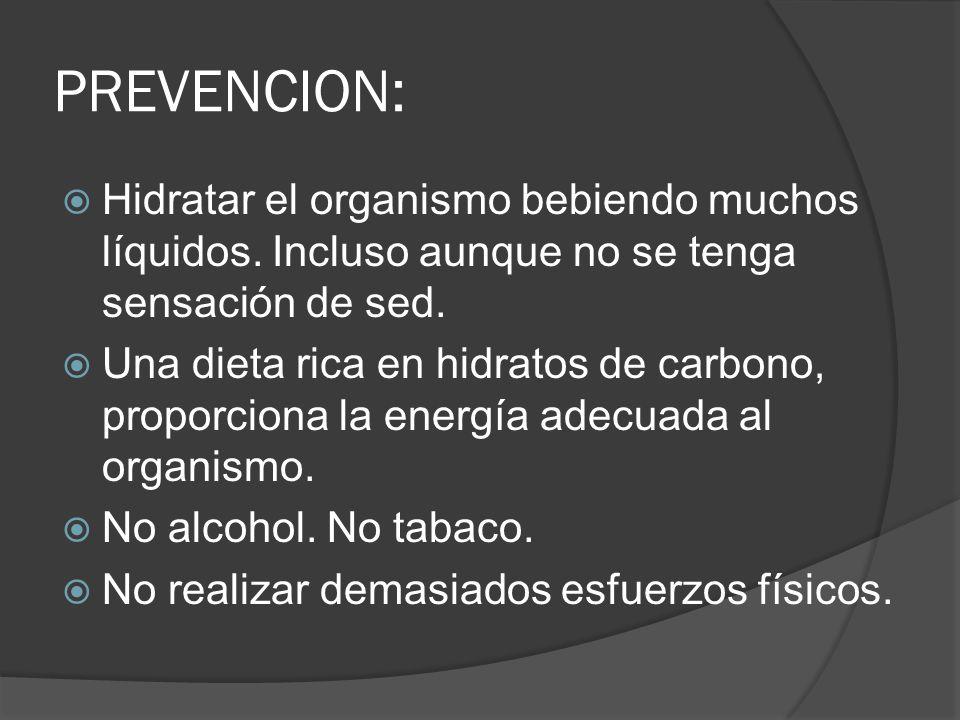 PREVENCION: Hidratar el organismo bebiendo muchos líquidos. Incluso aunque no se tenga sensación de sed.