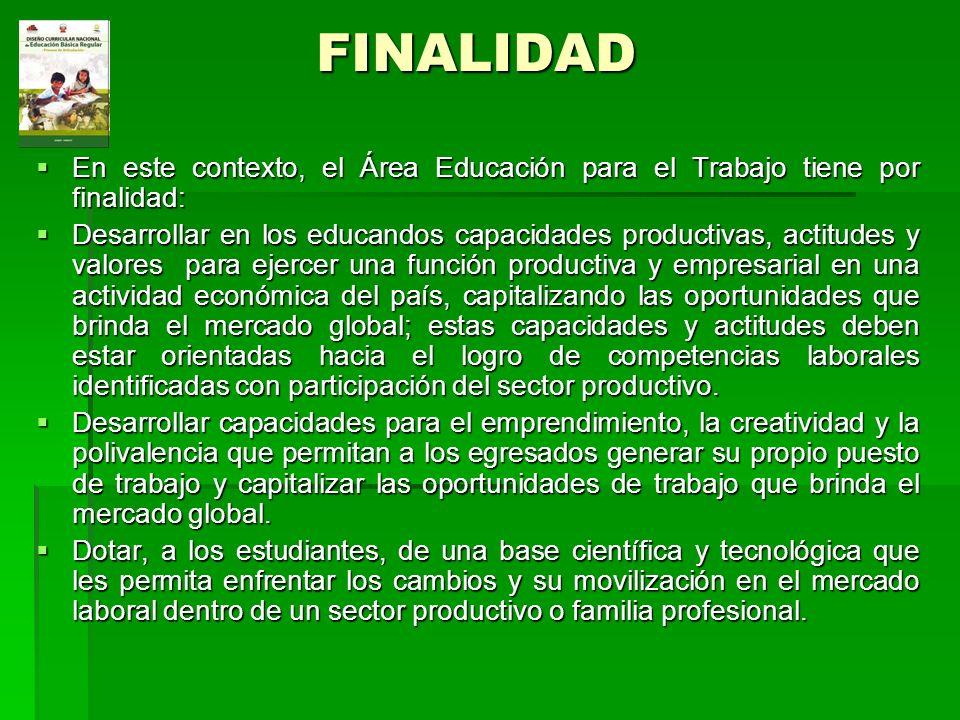 FINALIDAD En este contexto, el Área Educación para el Trabajo tiene por finalidad: