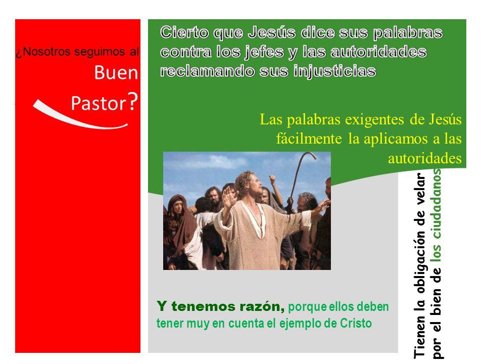 ¿Nosotros seguimos al Buen. Pastor Las palabras exigentes de Jesús fácilmente la aplicamos a las autoridades.