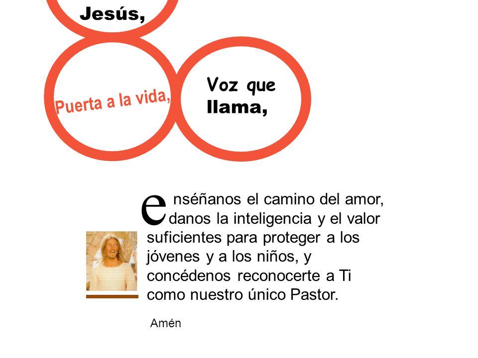 e Jesús, Voz que Puerta a la vida, llama, nséñanos el camino del amor,