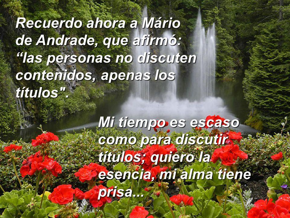 Recuerdo ahora a Mário de Andrade, que afirmó: las personas no discuten contenidos, apenas los títulos .