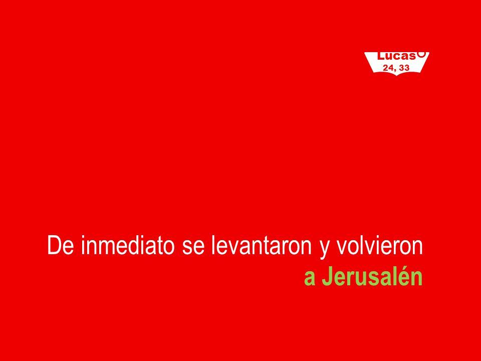 De inmediato se levantaron y volvieron a Jerusalén