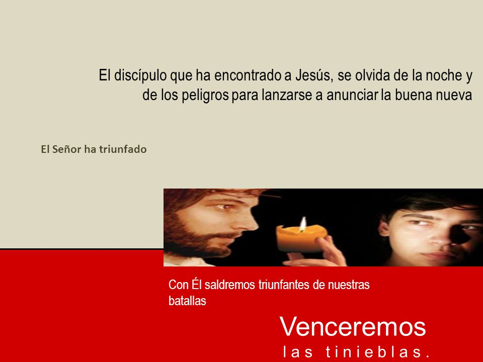 El discípulo que ha encontrado a Jesús, se olvida de la noche y de los peligros para lanzarse a anunciar la buena nueva