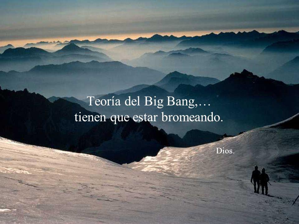 Teoría del Big Bang,… tienen que estar bromeando. Dios.