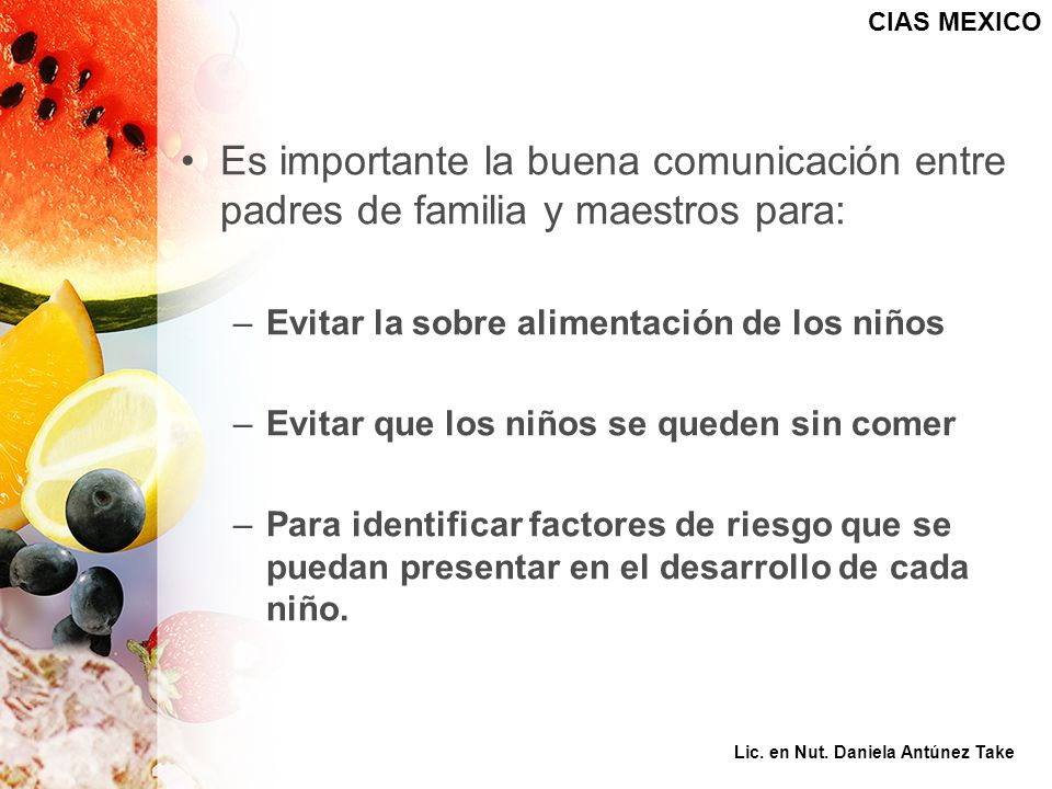 CIAS MEXICO Es importante la buena comunicación entre padres de familia y maestros para: Evitar la sobre alimentación de los niños.