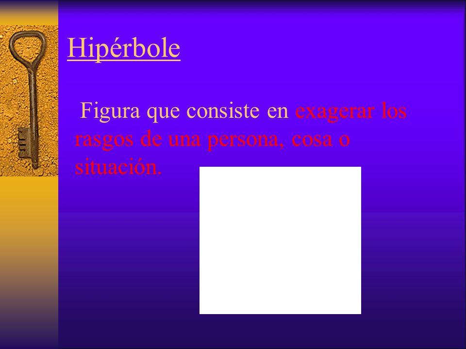 Hipérbole Figura que consiste en exagerar los rasgos de una persona, cosa o situación.