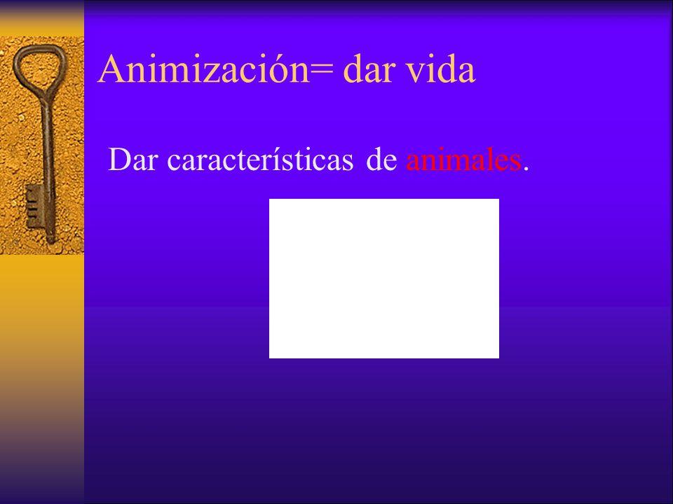 Animización= dar vida Dar características de animales.