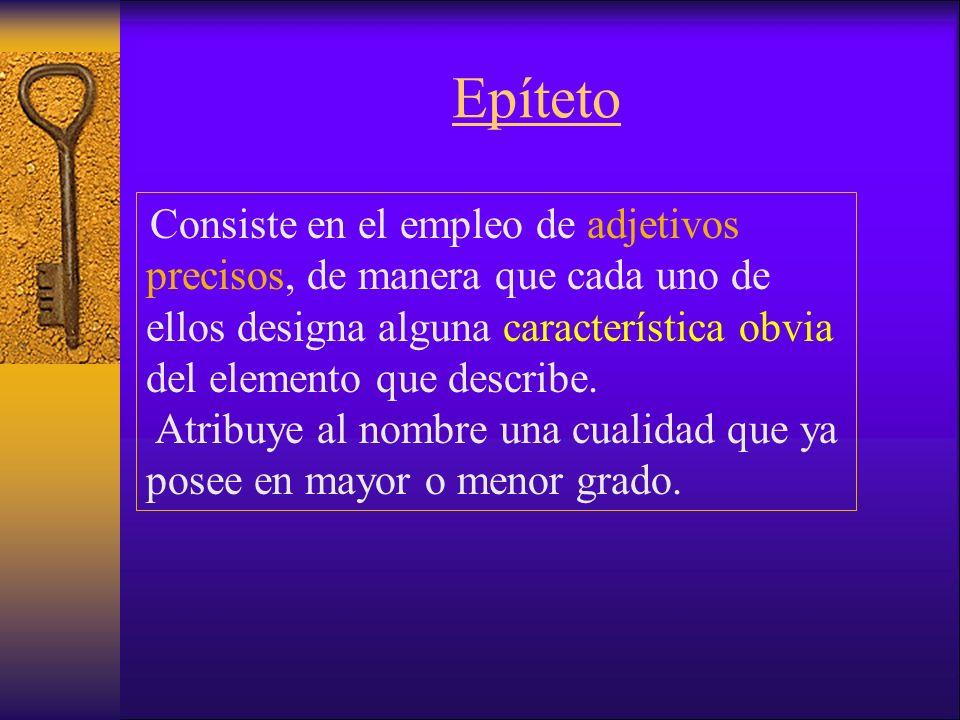 Epíteto Consiste en el empleo de adjetivos precisos, de manera que cada uno de ellos designa alguna característica obvia del elemento que describe.