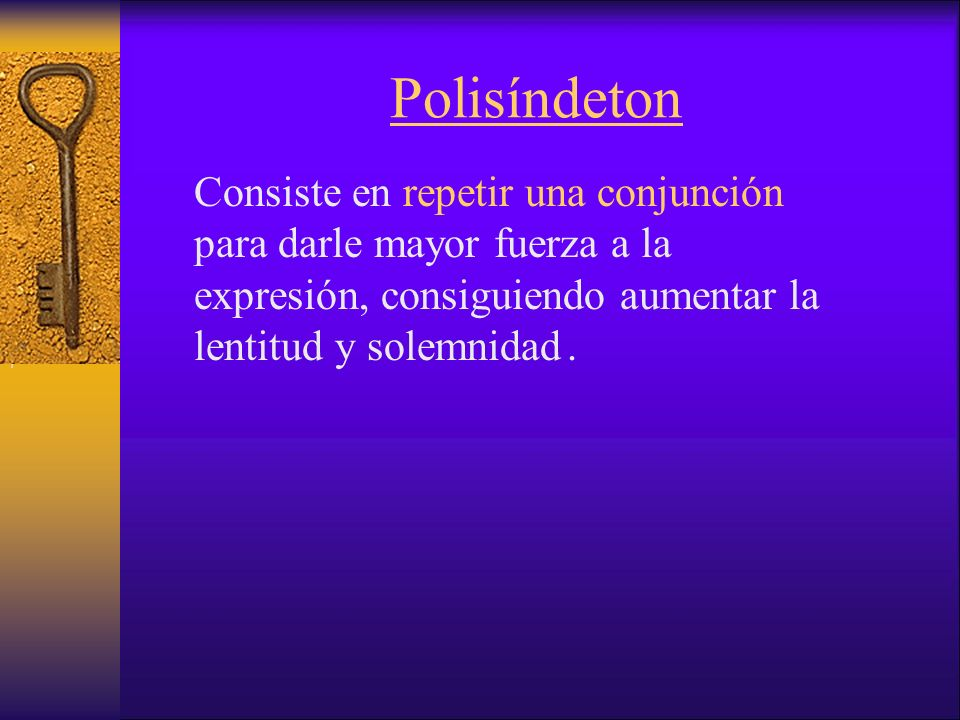 Polisíndeton Consiste en repetir una conjunción para darle mayor fuerza a la expresión, consiguiendo aumentar la lentitud y solemnidad .