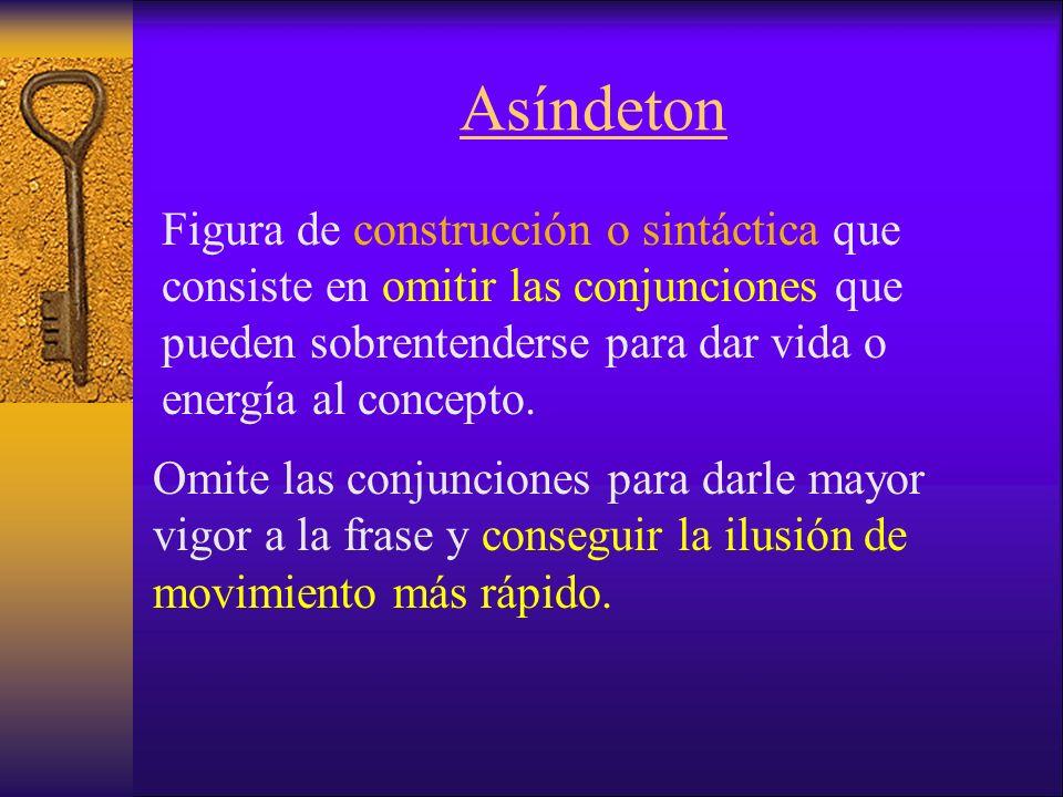 Asíndeton Figura de construcción o sintáctica que consiste en omitir las conjunciones que pueden sobrentenderse para dar vida o energía al concepto.