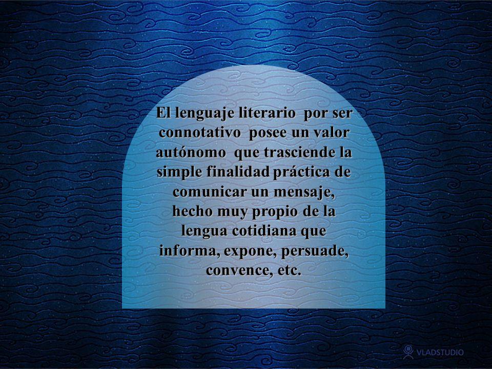 El lenguaje literario por ser connotativo posee un valor autónomo que trasciende la simple finalidad práctica de comunicar un mensaje, hecho muy propio de la lengua cotidiana que informa, expone, persuade, convence, etc.