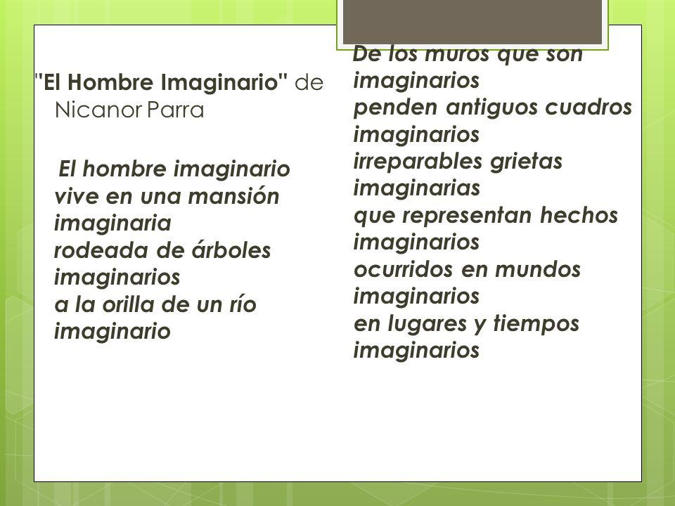 El Hombre Imaginario de Nicanor Parra El hombre imaginario vive en una mansión imaginaria rodeada de árboles imaginarios a la orilla de un río imaginario