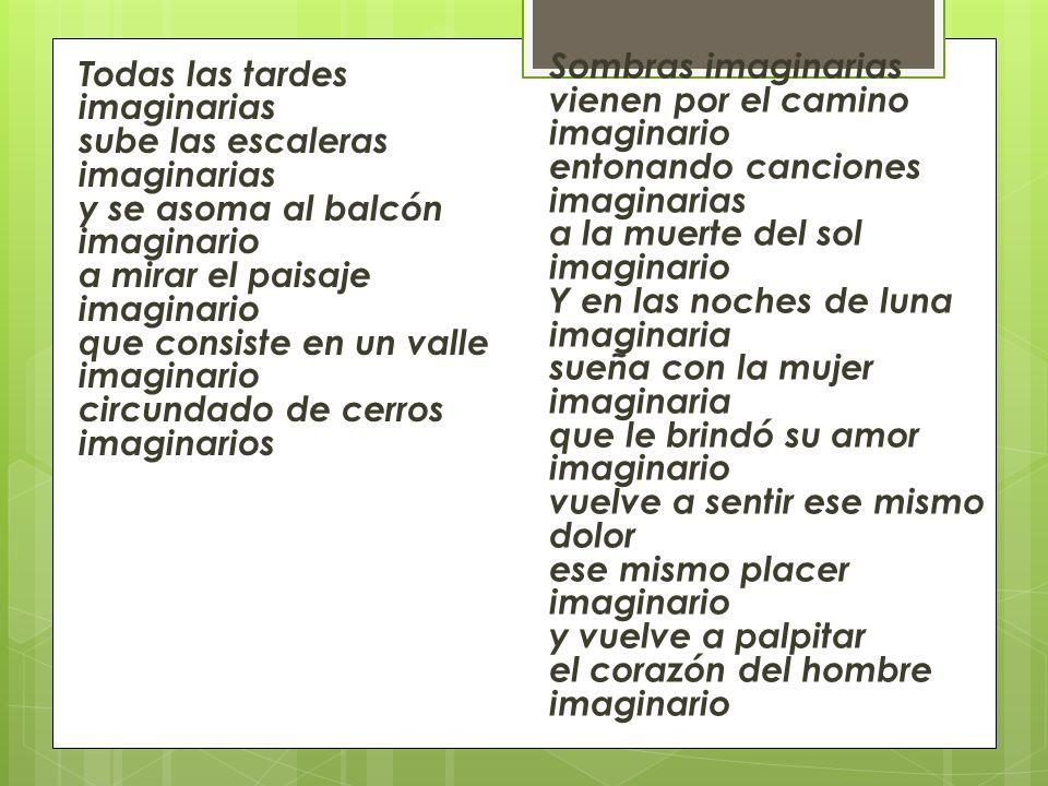 Sombras imaginarias vienen por el camino imaginario entonando canciones imaginarias a la muerte del sol imaginario Y en las noches de luna imaginaria sueña con la mujer imaginaria que le brindó su amor imaginario vuelve a sentir ese mismo dolor ese mismo placer imaginario y vuelve a palpitar el corazón del hombre imaginario