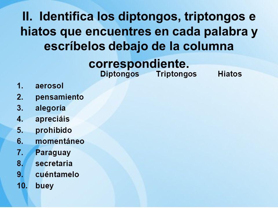 II. Identifica los diptongos, triptongos e hiatos que encuentres en cada palabra y escríbelos debajo de la columna correspondiente.