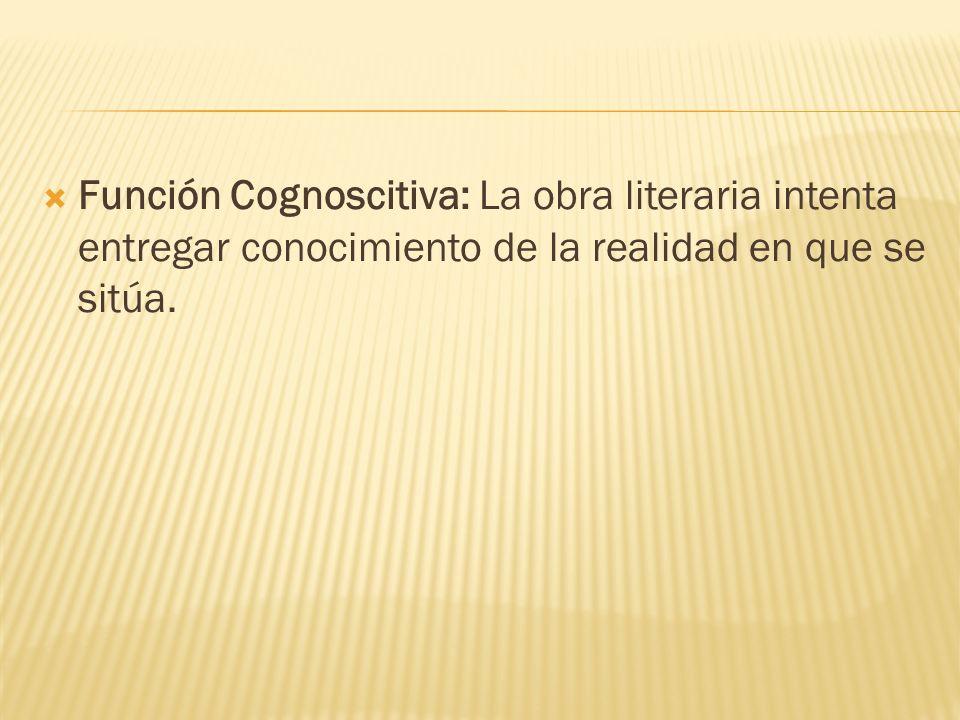 Función Cognoscitiva: La obra literaria intenta entregar conocimiento de la realidad en que se sitúa.