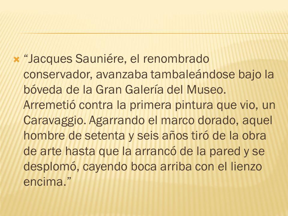 Jacques Sauniére, el renombrado conservador, avanzaba tambaleándose bajo la bóveda de la Gran Galería del Museo.