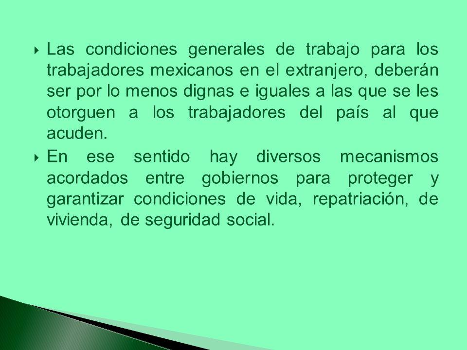 Las condiciones generales de trabajo para los trabajadores mexicanos en el extranjero, deberán ser por lo menos dignas e iguales a las que se les otorguen a los trabajadores del país al que acuden.