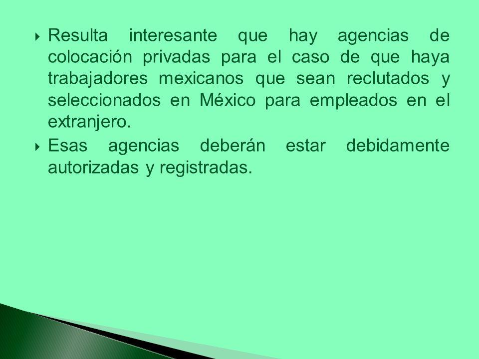 Resulta interesante que hay agencias de colocación privadas para el caso de que haya trabajadores mexicanos que sean reclutados y seleccionados en México para empleados en el extranjero.