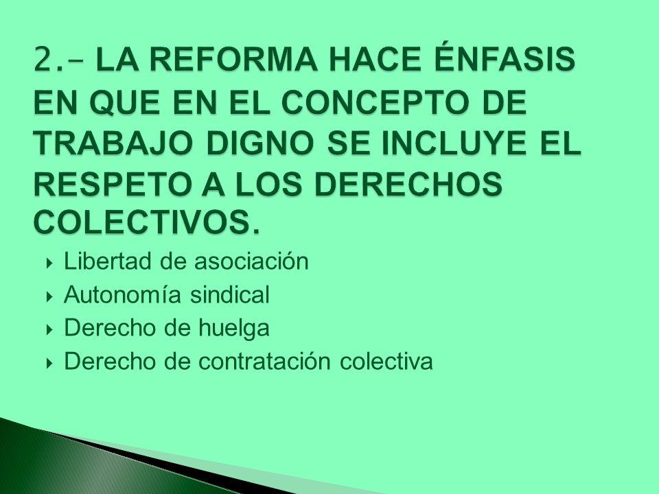 2.- LA REFORMA HACE ÉNFASIS EN QUE EN EL CONCEPTO DE TRABAJO DIGNO SE INCLUYE EL RESPETO A LOS DERECHOS COLECTIVOS.
