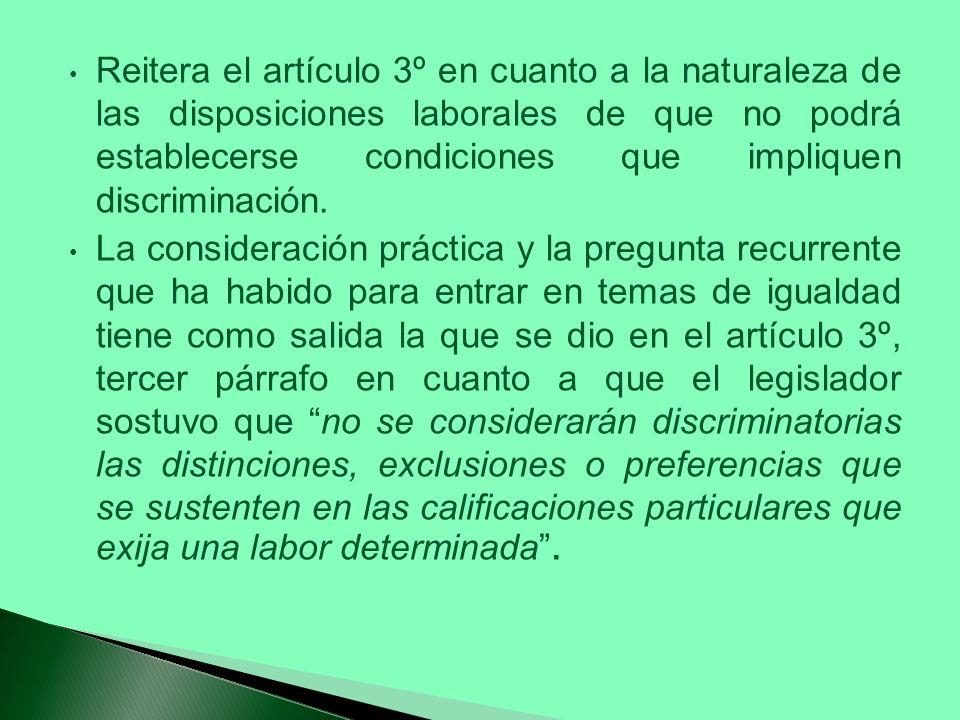 Reitera el artículo 3º en cuanto a la naturaleza de las disposiciones laborales de que no podrá establecerse condiciones que impliquen discriminación.