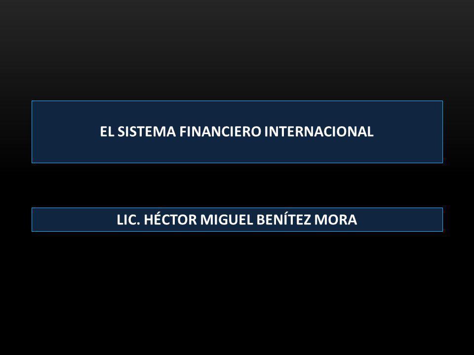 EL SISTEMA FINANCIERO INTERNACIONAL LIC. HÉCTOR MIGUEL BENÍTEZ MORA
