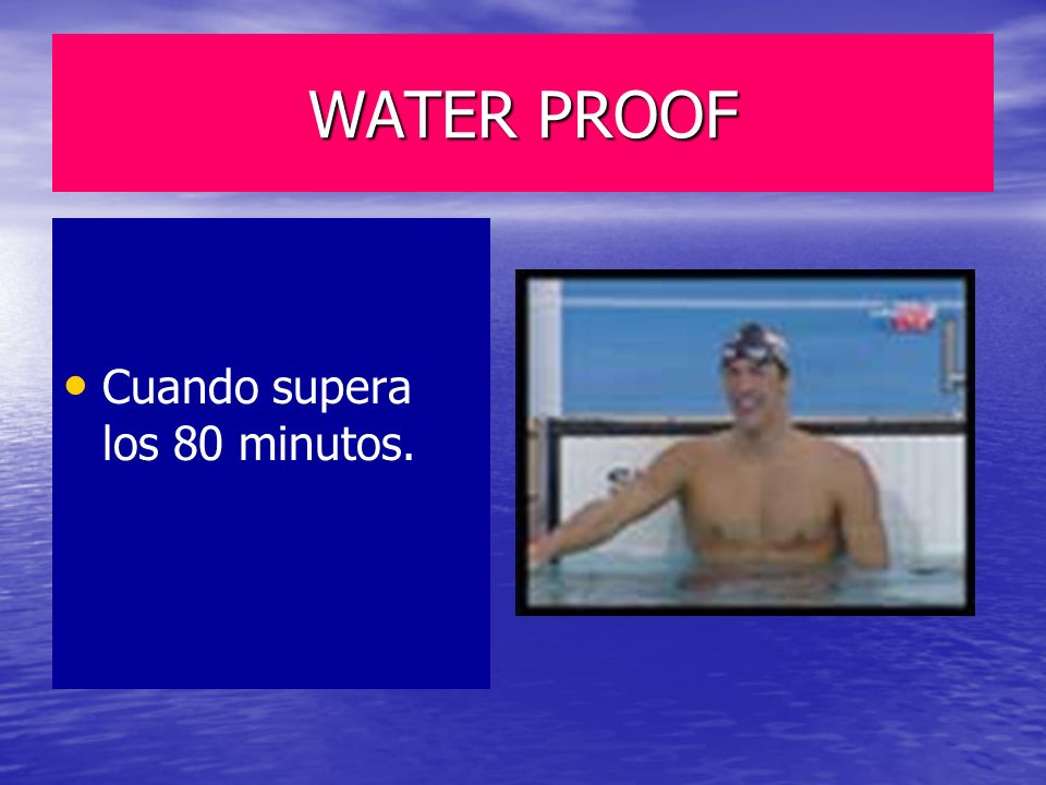 WATER PROOF Cuando supera los 80 minutos.