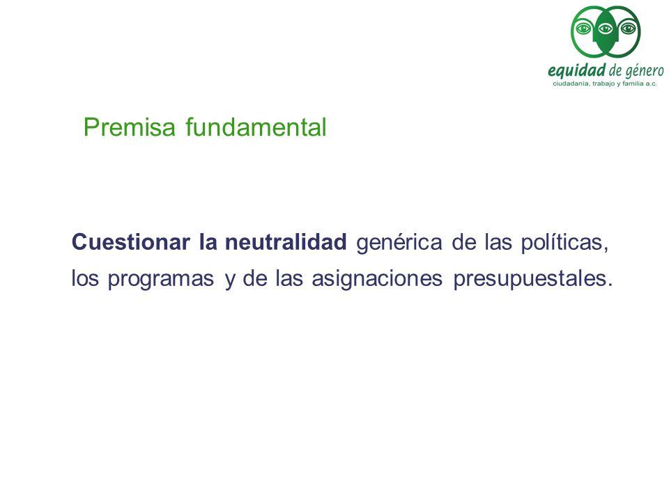 Premisa fundamental Cuestionar la neutralidad genérica de las políticas, los programas y de las asignaciones presupuestales.