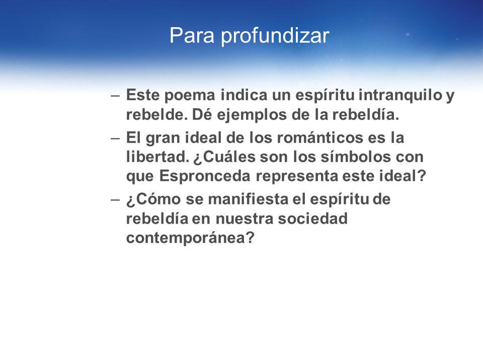 Para profundizar Este poema indica un espíritu intranquilo y rebelde. Dé ejemplos de la rebeldía.